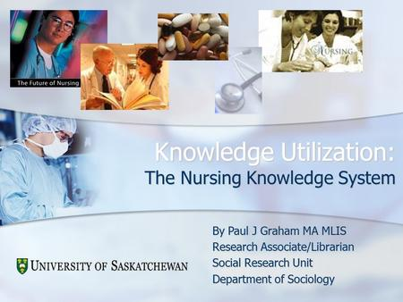 Knowledge Utilization: The Nursing Knowledge System By Paul J Graham MA MLIS Research Associate/Librarian Social Research Unit Department of Sociology.