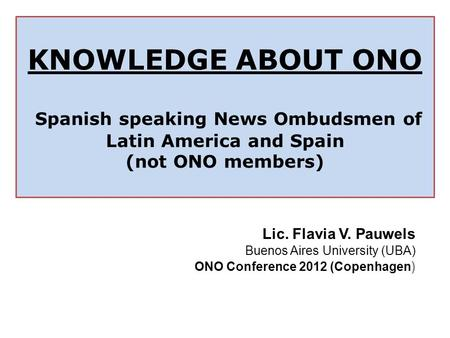 KNOWLEDGE ABOUT ONO Spanish speaking News Ombudsmen of Latin America and Spain (not ONO members) Lic. Flavia V. Pauwels Buenos Aires University (UBA) ONO.