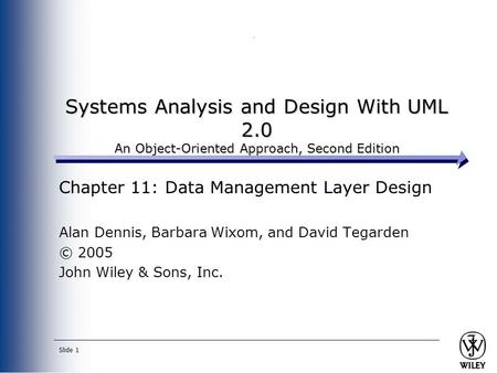 Slide 1 Systems Analysis and Design With UML 2.0 An Object-Oriented Approach, Second Edition Chapter 11: Data Management Layer Design Alan Dennis, Barbara.