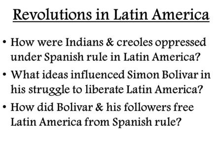 Revolutions in Latin America How were Indians & creoles oppressed under Spanish rule in Latin America? What ideas influenced Simon Bolivar in his struggle.