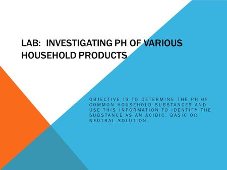 LAB: INVESTIGATING PH OF VARIOUS HOUSEHOLD PRODUCTS OBJECTIVE IS TO DETERMINE THE PH OF COMMON HOUSEHOLD SUBSTANCES AND USE THIS INFORMATION TO IDENTIFY.