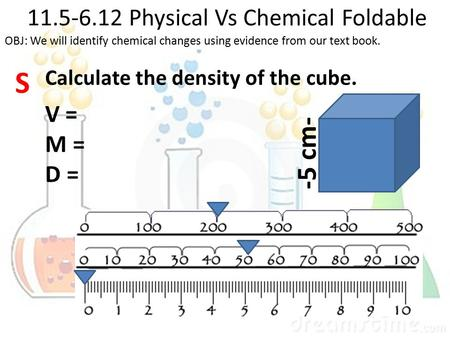11.5-6.12 Physical Vs Chemical Foldable S -5 cm- OBJ: We will identify chemical changes using evidence from our text book. Calculate the density of the.