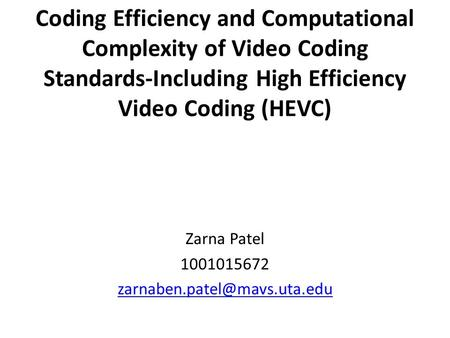 Zarna Patel 1001015672 zarnaben.patel@mavs.uta.edu Coding Efficiency and Computational Complexity of Video Coding Standards-Including High Efficiency Video.