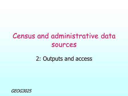 GEOG3025 Census and administrative data sources 2: Outputs and access.