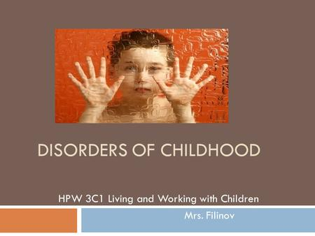DISORDERS OF CHILDHOOD HPW 3C1 Living and Working with Children Mrs. Filinov.