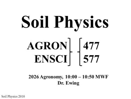 Soil Physics Soil Physics 2010 AGRON ENSCI 477 577 2026 Agronomy, 10:00 – 10:50 MWF Dr. Ewing.