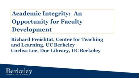 Academic Integrity: An Opportunity for Faculty Development Richard Freishtat, Center for Teaching and Learning, UC Berkeley Corliss Lee, Doe Library, UC.