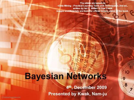 Bayesian Networks 4 th, December 2009 Presented by Kwak, Nam-ju The slides are based on, 2nd ed., written by Ian H. Witten & Eibe Frank. Images and Materials.