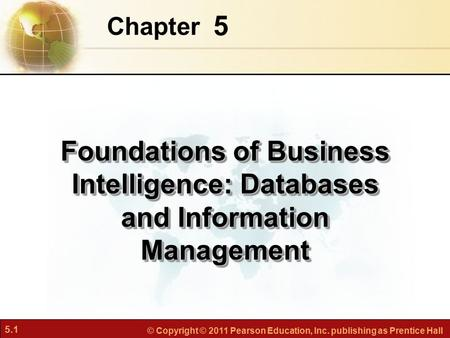 5.1 © Copyright © 2011 Pearson Education, Inc. publishing as Prentice Hall 5 Chapter Foundations of Business Intelligence: Databases and Information Management.