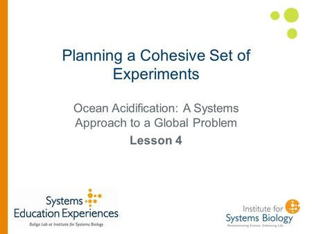 Planning a Cohesive Set of Experiments Ocean Acidification: A Systems Approach to a Global Problem Lesson 4.