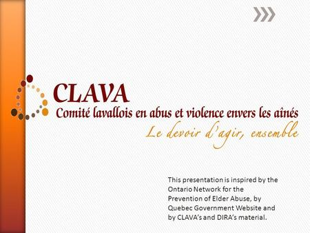 This presentation is inspired by the Ontario Network for the Prevention of Elder Abuse, by Quebec Government Website and by CLAVA's and DIRA's material.