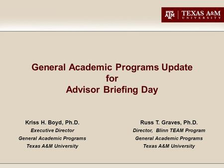 General Academic Programs Update for Advisor Briefing Day Kriss H. Boyd, Ph.D. Executive Director General Academic Programs Texas A&M University Russ T.