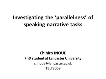 Investigating the 'parallelness' of speaking narrative tasks Chihiro INOUE PhD student at Lancaster University TBLT2009 1.
