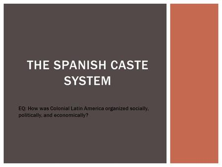 THE SPANISH CASTE SYSTEM EQ: How was Colonial Latin America organized socially, politically, and economically?