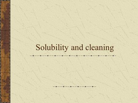 Solubility and cleaning. Vocabulary Soluble/miscible- will dissolve in a solvent Insoluble/immiscible- will not dissolve in a solvent ~Both of these terms.