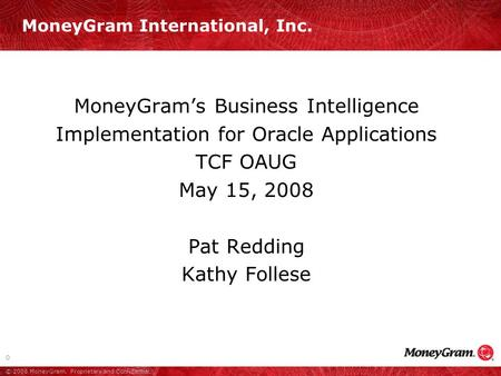 0 © 2008 MoneyGram. Proprietary and Confidential. MoneyGram's Business Intelligence Implementation for Oracle Applications TCF OAUG May 15, 2008 Pat Redding.