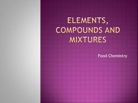 Food Chemistry.  Distinguish between pure substances and mixtures.  Compare homogeneous and heterogeneous mixtures.  Define solutions.  Distinguish.