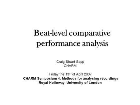 Beat-level comparative performance analysis Craig Stuart Sapp CHARM Friday the 13 th of April 2007 CHARM Symposium 4: Methods for analysing recordings.