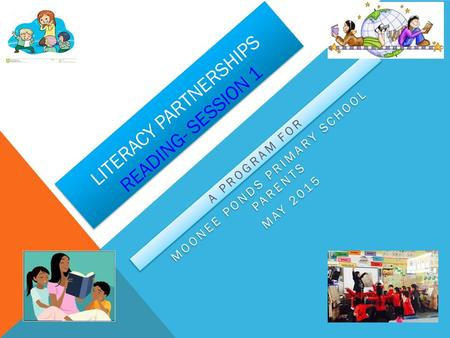 LITERACY PARTNERSHIPS READING- SESSION 1 A PROGRAM FOR MOONEE PONDS PRIMARY SCHOOL PARENTS MAY 2015 A PROGRAM FOR MOONEE PONDS PRIMARY SCHOOL PARENTS MAY.