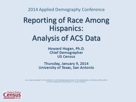 2014 Applied Demography Conference Reporting of Race Among Hispanics: Analysis of ACS Data Howard Hogan, Ph.D. Chief Demographer US Census Thursday, January.