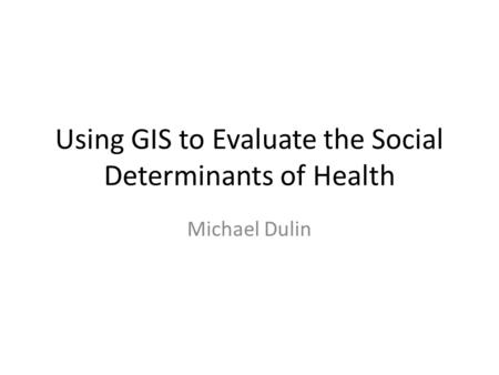 Using GIS to Evaluate the Social Determinants of Health Michael Dulin.