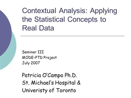 Contextual Analysis: Applying the Statistical Concepts to Real Data Seminar III MODE-PTD Project July 2007 Patricia O'Campo Ph.D. St. Michael's Hospital.