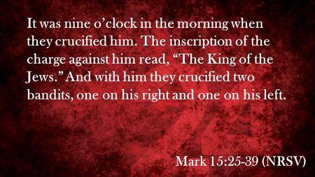 "Mark 15:25-39 (NRSV) It was nine o'clock in the morning when they crucified him. The inscription of the charge against him read, ""The King of the Jews."""