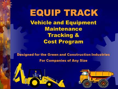 Vehicle and Equipment Maintenance Tracking & Cost Program Designed for the Green and Construction Industries For Companies of Any Size EQUIP TRACK.