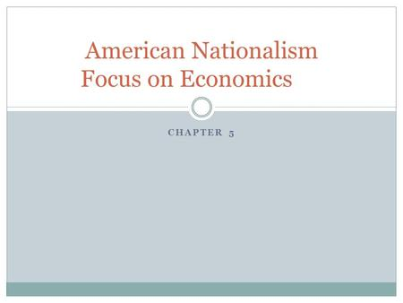 CHAPTER 5 American Nationalism Focus on Economics.