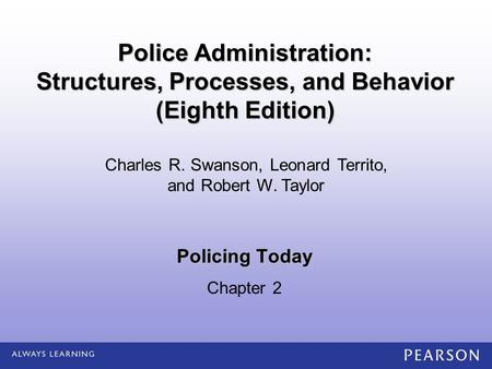 Policing Today Chapter 2 Charles R. Swanson, Leonard Territo, and Robert W. Taylor Police Administration: Structures, Processes, and Behavior (Eighth Edition)