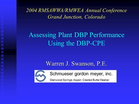Assessing Plant DBP Performance Using the DBP-CPE Warren J. Swanson, P.E. 2004 RMSAWWA/RMWEA Annual Conference Grand Junction, Colorado Schmueser gordon.