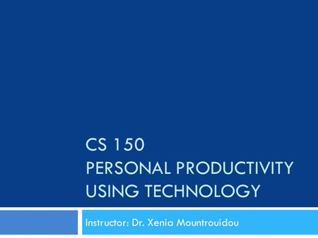 CS 150 PERSONAL PRODUCTIVITY USING TECHNOLOGY Instructor: Dr. Xenia Mountrouidou.