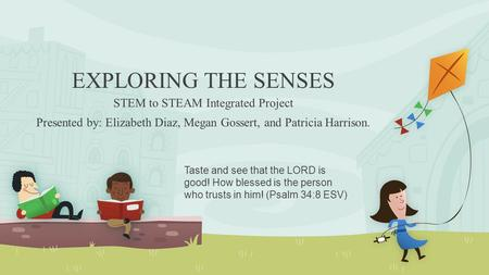 EXPLORING THE SENSES STEM to STEAM Integrated Project Presented by: Elizabeth Diaz, Megan Gossert, and Patricia Harrison. Taste and see that the LORD is.