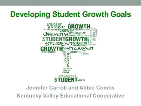 Developing Student Growth Goals Jennifer Carroll and Abbie Combs Kentucky Valley Educational Cooperative.