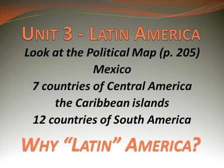 "W HY ""L ATIN "" A MERICA ? Look at the Political Map (p. 205) Mexico 7 countries of Central America the Caribbean islands 12 countries of South America."