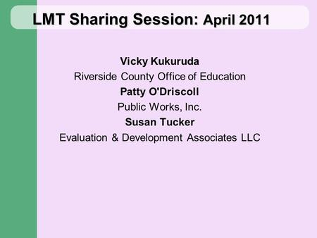 LMT Sharing Session: April 2011 Vicky Kukuruda Riverside County Office of Education Patty O'Driscoll Public Works, Inc. Susan Tucker Evaluation & Development.