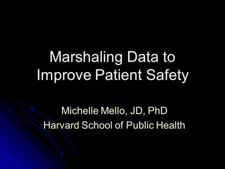 Marshaling Data to Improve Patient Safety Michelle Mello, JD, PhD Harvard School of Public Health.