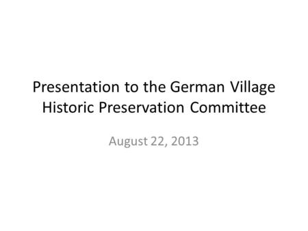 Presentation to the German Village Historic Preservation Committee August 22, 2013.