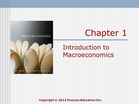 Chapter 1 Introduction to Macroeconomics Copyright © 2012 Pearson Education Inc.