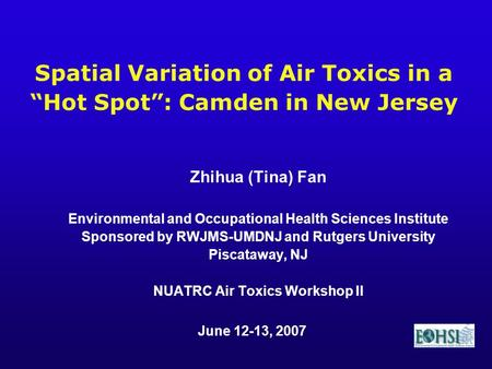 Zhihua (Tina) Fan Environmental and Occupational Health Sciences Institute Sponsored by RWJMS-UMDNJ and Rutgers University Piscataway, NJ NUATRC Air Toxics.