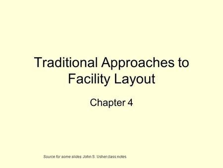 Traditional Approaches to Facility Layout Chapter 4 Source for some slides: John S. Usher class notes.