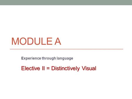 MODULE A Experience through language Elective II = Distinctively Visual.