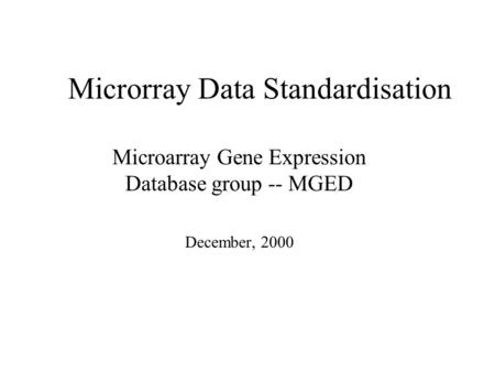 Microrray Data Standardisation Microarray Gene Expression Database group -- MGED December, 2000.