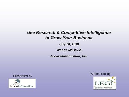Use Research & Competitive Intelligence to Grow Your Business July 28, 2010 Wanda McDavid Access/Information, Inc. Sponsored by Presented by.