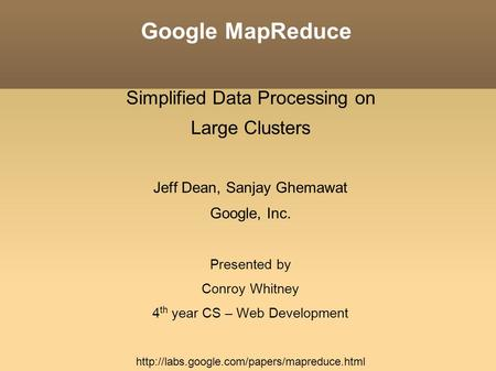 Google MapReduce Simplified Data Processing on Large Clusters Jeff Dean, Sanjay Ghemawat Google, Inc. Presented by Conroy Whitney 4 th year CS – Web Development.