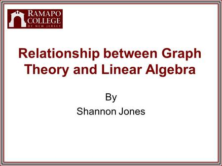 Relationship between Graph Theory and Linear Algebra By Shannon Jones.