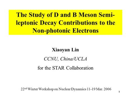 1 The Study of D and B Meson Semi- leptonic Decay Contributions to the Non-photonic Electrons Xiaoyan Lin CCNU, China/UCLA for the STAR Collaboration 22.