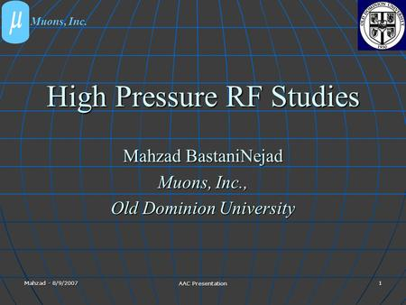 Mahzad - 8/9/2007 AAC Presentation 1 High Pressure RF Studies Mahzad BastaniNejad Muons, Inc., Old Dominion University Muons, Inc.