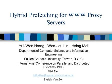 Hybrid Prefetching for WWW Proxy Servers Yui-Wen Horng, Wen-Jou Lin, Hsing Mei Department of Computer Science and Information Engineering Fu Jen Catholic.