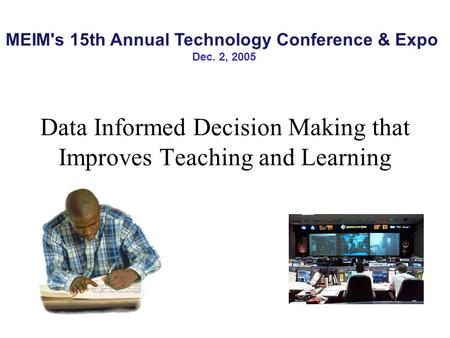 Data Informed Decision Making that Improves Teaching and Learning MEIM's 15th Annual Technology Conference & Expo Dec. 2, 2005.